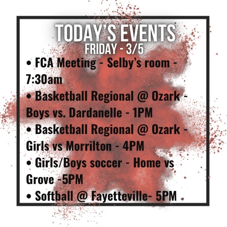 FCA meeting in Selby's room at 7:30am, boys regional basketball in ozark against Dardanelle 1pm, girls regional basketball against morrilton at 4pm, girls/boys silver at home vs grove at 5pm, softball at Fayetteville 5pm