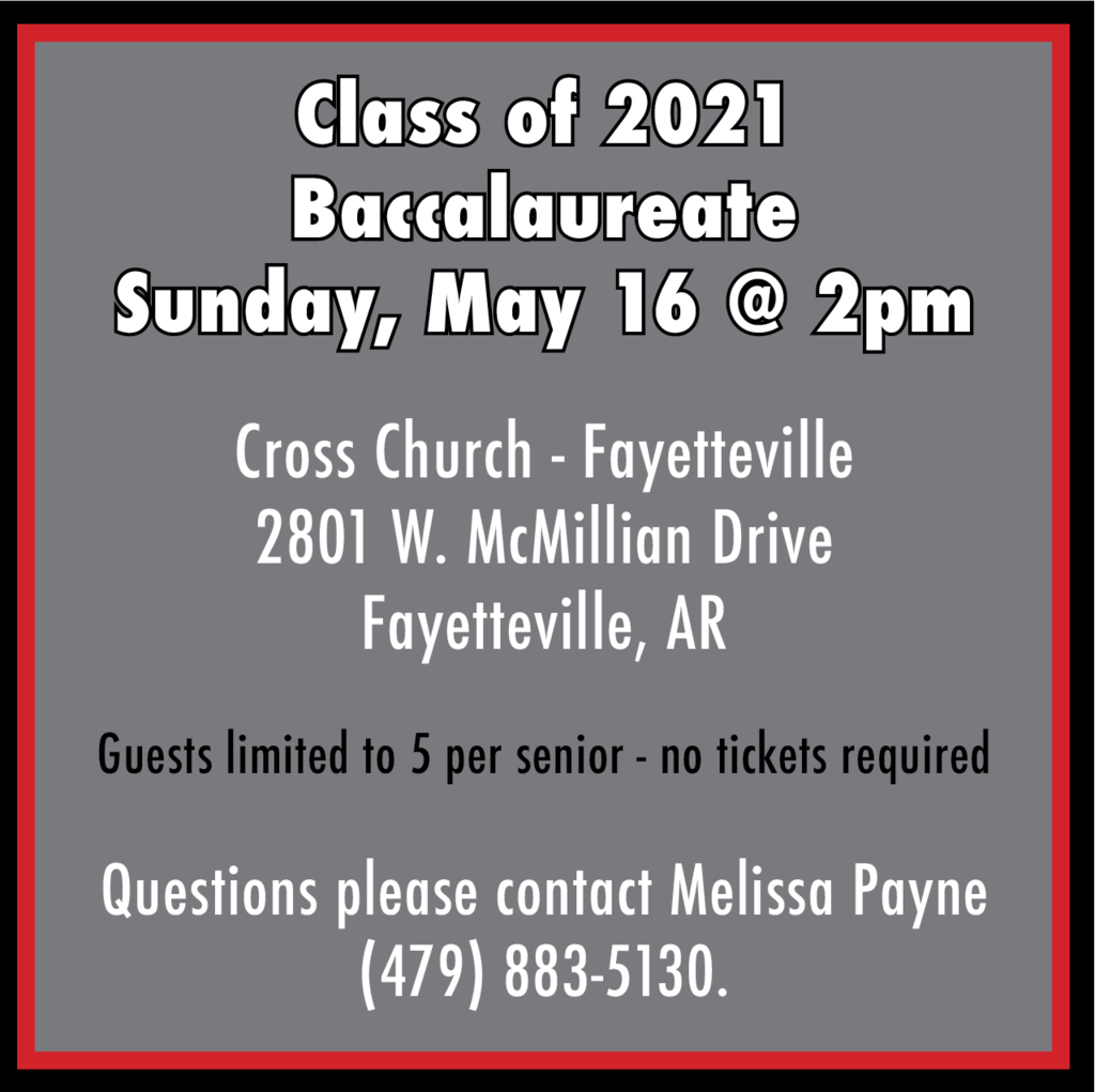 class of 2021 baccalaureate sunday, may 16th at 2pm cross church in Fayettevile. 2801 W McMillian Dr Fayetteville. Guests are limited to 5 per senior - no tickets required. Questions, please contact Melissa Payne at 479-883-5130