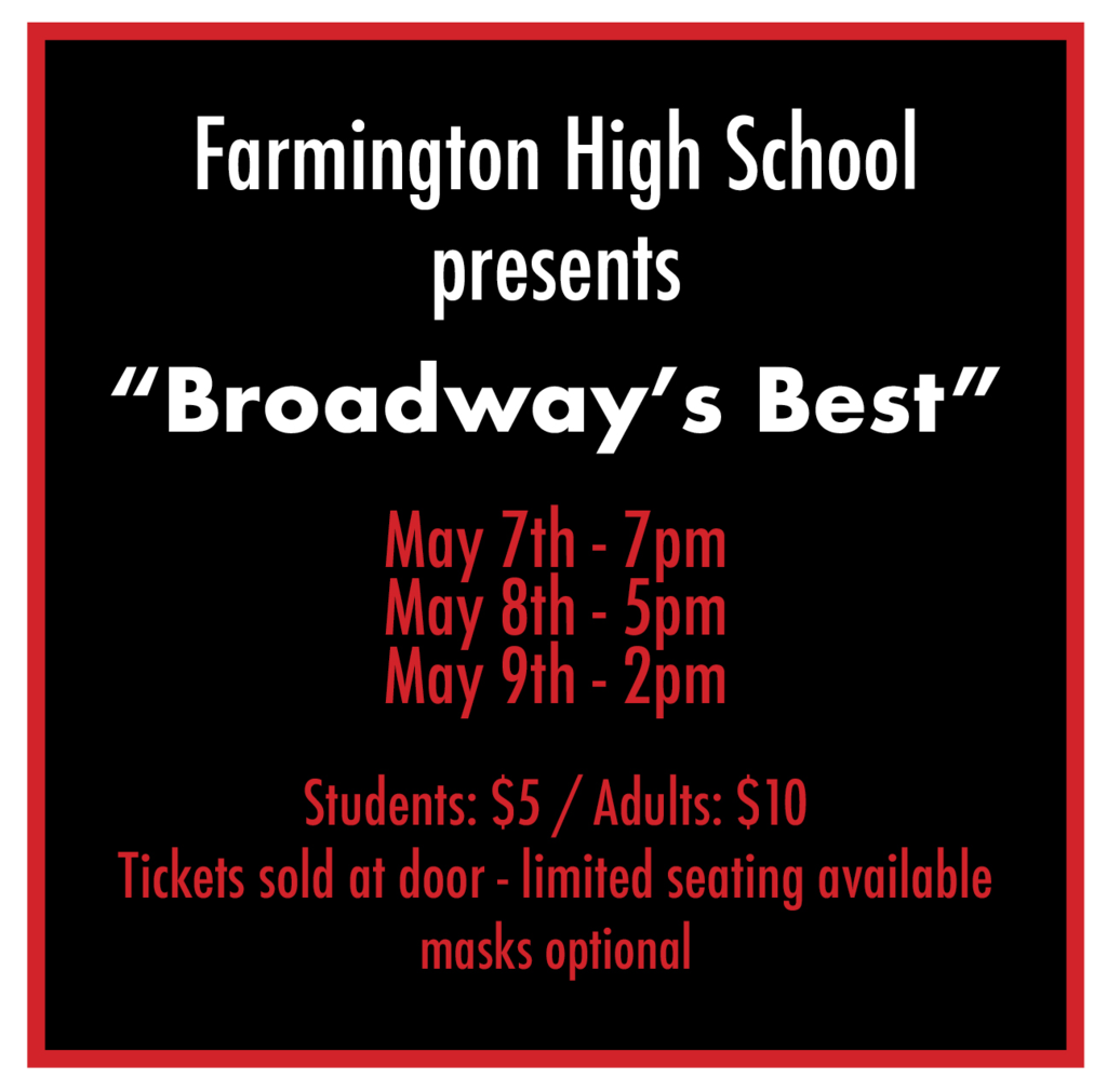 "Farmington High School Presents ""Broadway's Best"" May 7th - 7pm May 8th - 5pm May 9th - 2pm Students: $5 Adults: $10 Tickets sold at door - limited seating available - masks required"