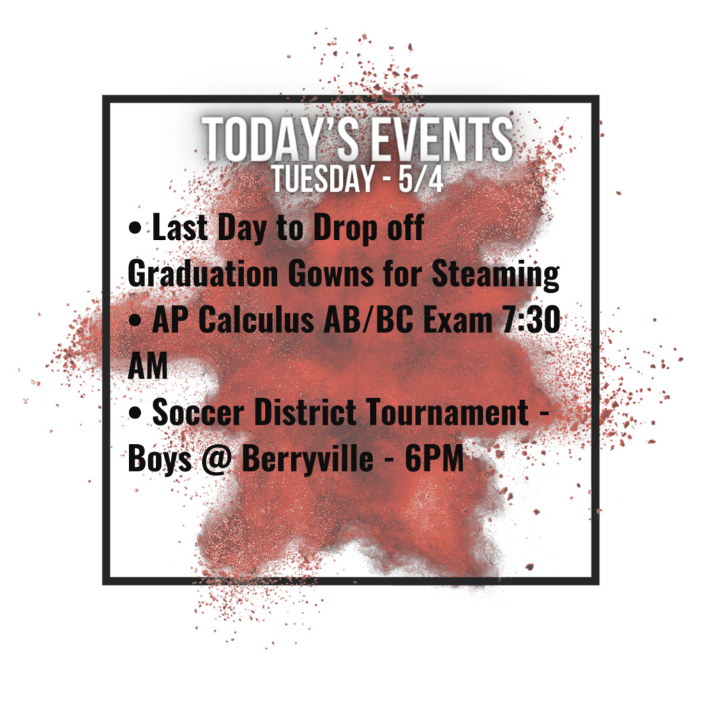 • Last Day to Drop off Graduation Gowns for Steaming • AP Calculus AB/BC Exam 7:30 AM • Soccer District Tournament - Boys @ Berryville - 6PM