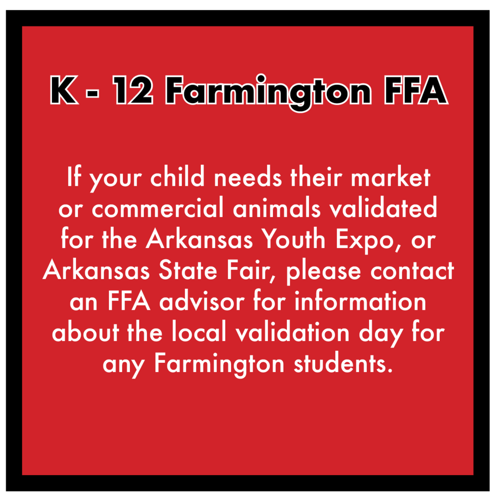 Parents, if your child shows animals and needs their market or commercial animals validated for the Arkansas Youth Expo or Arkansas State Fair, please contact the FFA advisors for more information about the local validation day that has been setup for ANY Farmington students in grades Kindergarten through 12th. ••• Clayton Sallee 479-225-8220 Jeremy Mabry 479-466-7439