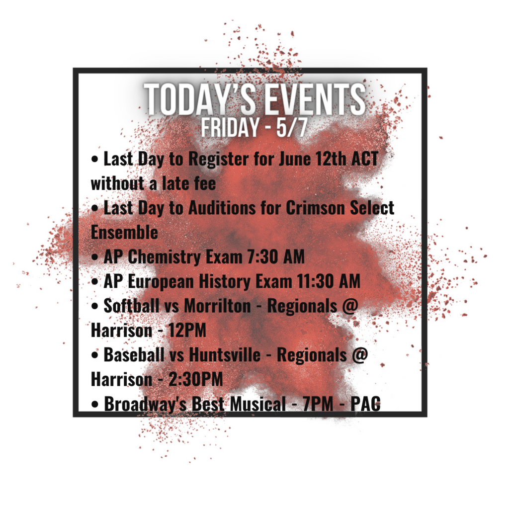 • Last Day to Register for June 12th ACT without a late fee • Last Day to Auditions for Crimson Select Ensemble • AP Chemistry Exam 7:30 AM • AP European History Exam 11:30 AM • Softball vs Morrilton - Regionals @ Harrison - 12PM • Baseball vs Huntsville - Regionals @ Harrison - 2:30PM • Broadway's Best Musical - 7PM - PAC